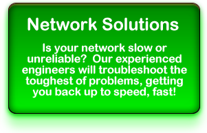Network Solutions: Is your network slow or unreliable?  Our experienced engineers will troubleshoot the toughest of problems, getting you back up to speed, fast!
